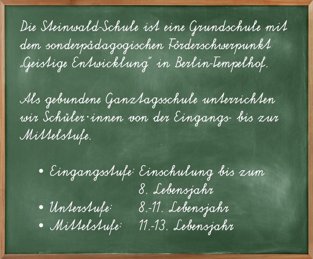 """Tafel mit dem Text: """"Die Steinwald-Schule ist eine Grundschule dem sonderpädagogischen Förderschwerpunkt 'Geistige Entwicklung' in Berlin-Tempelhof. Als gebunden Ganztagsschule unterrichten wir Schüler-innen von der Eingangs- bis zur Mittelstufe."""